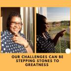 Our Challenges can be Stepping Stones to Greatness.